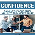 Confidence: Gaining the Confidence You Need to Succeed in Life Audiobook by Jimmy Cooper Narrated by Scott Ellis