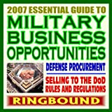 echange, troc Department of Defense - 2007 Essential Guide to Military Business Opportunities, Digest to Doing Business with the Defense Department, Selling Products