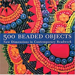 500 Beaded Objects: New Dimensions in Contemporary Beadwork