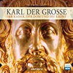 Karl der Große: Der Kaiser, der Dom und die Krone | Iris Wiegandt