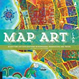 img - for Map Art Lab: 52 Exciting Art Explorations in Mapmaking, Imagination, and Travel (Lab Series) book / textbook / text book