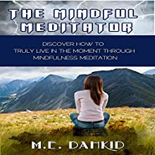 The Mindful Meditator: Discover How to Truly Live in the Moment Through Mindfulness Meditation (       UNABRIDGED) by M.E. Dahkid Narrated by Gene Blake