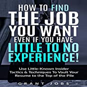 How to Find the Job You Want, Even if You Have Little to No Experience!: Use Little-Known Insider Tactics & Techniques to Vault Your Resume to the Top of the Pile | [Grant Jobs]