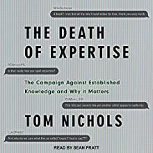 The Death of Expertise: The Campaign Against Established Knowledge and Why It Matters Audiobook by Tom Nichols Narrated by Sean Pratt