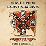 The Myth of the Lost Cause: Why the South Fought the Civil War and Why the North Won | Edward H. Bonekemper III