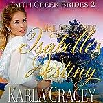 Mail Order Bride: Isabelle's Destiny: Faith Creek Brides, Book 2   Karla Gracey