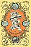 The Progress City Primer: Stories, Secrets, and Silliness from the Many Worlds of Walt Disney