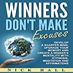 Winners Don't Make Excuses: Develop a Sharper Mind, Upgrade Your Memory and Create a Winner's Mentality with Hypnosis, Meditation and Affirmations | Nick Hall