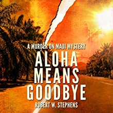 Aloha Means Goodbye: A Murder on Maui Mystery, Book 1 Audiobook by Robert W. Stephens Narrated by James Fouhey