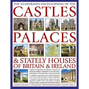 The Illustrated Encyclopedia of the Castles, Palaces & Stately Houses of Britain & Ireland: Britain's Magnificent Architectural, Cultural And ... And