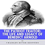 The Patriot Traitor: The Life and Legacy of Benedict Arnold |  Charles River Editors