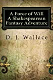 A Force of Will A Shakespearean Fantasy Adventure: Book I The Initiation (Volume 1)