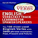 English: Verbs Fast Track Learning for Spanish Speakers: The 100 Most Used English Verbs with 3600 Phrase Examples: Past, Present and Future Audiobook by Sarah Retter Narrated by Sarah Rogers