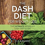Dash Diet for Weight Loss: The Ultimate Beginner Dash Diet Guide for Weight Loss, Lower Blood Pressure, and Better Health | Ella Marie