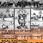 The Magick of Saint Expedite: Tap into the Truly Miraculous Power of Saint Expedite (Magick of the Saints Book 2) | Baal Kadmon