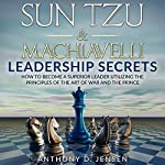 Sun Tzu & Machiavelli Leadership Secrets: How to Become a Superior Leader Utilizing the Principles of The Art of War and The Prince | Anthony D. Jensen
