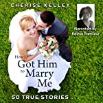How I Got Him To Marry Me: 50 True Stories | Cherise Kelley