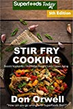 Stir Fry Cooking: Over 80 Quick & Easy Gluten Free Low Cholesterol Whole Foods Recipes full of Antioxidants & Phytochemicals (Natural Weight Loss Transformation Book 183)