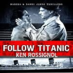 Follow Titanic: A Marsha & Danny Jones Thriller, Book 3   Ken Rossignol
