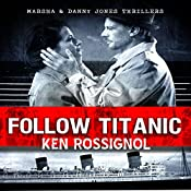 Follow Titanic: A Marsha & Danny Jones Thriller, Book 3 | Ken Rossignol