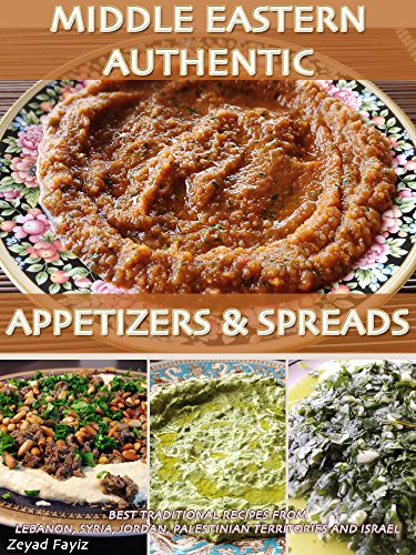 Middle Eastern Authentic Appetizers & Spreads: Best Traditional Recipes From Lebanon, Syria, Jordan, Palestinian Territories And Israel by Zeyad Fayiz
