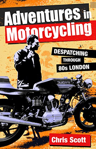 Chris Scott - Adventures in Motorcycling: Despatching through 80s London