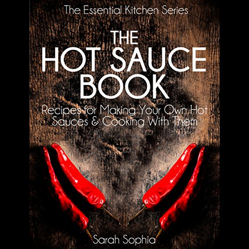 The Hot Sauce Book: Recipes for Making Your Own Hot Sauces and Cooking with Them by Sarah Sophia