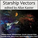 Starship Vectors Audiobook by Stephen Baxter, Elizabeth Bear, Sarah Monette, Charles Coleman Finlay, Gwyneth Jones, Nancy Kress, Robert Reed, Allan Kaster (editor) Narrated by Tom Dheere