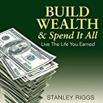Build Wealth & Spend It All: Live the Life You Earned | Stanley Riggs