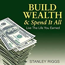 Build Wealth & Spend It All: Live the Life You Earned (       UNABRIDGED) by Stanley Riggs Narrated by Kevin Pierce