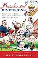 Presidential Diversions: Presidents at Play from George Washington to George W. Bush