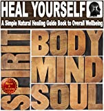 Heal Yourself with Overflowing Health: A Simple Natural Healing Guide Book to Overall Wellbeing: Achieve Robust Health in Mind, Body, and Spirit (Fight ... (Natural Healing Books by Sam Siv 1)