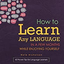How to Learn Any Language in a Few Months While Enjoying Yourself: 45 Proven Tips for Language Learners (       UNABRIDGED) by Nate Nicholson Narrated by Chris Martinez
