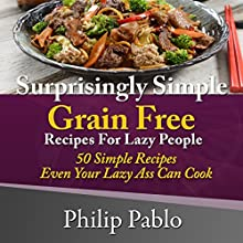 Surprisingly Simple Grains Free Recipes for Lazy People: 50 Simple Gluten Free Recipes Even Your Lazy Ass Can Cook (       UNABRIDGED) by Philip Pablo Narrated by Don Colasurd Jr.