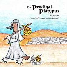 The Prodigal Platypus: The Story of God's Endless Love and Forgiveness Audiobook by Lisa Griffin Narrated by Melynda Sims