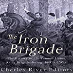 The Iron Brigade: The History of the Famous Union Army Brigade During the Civil War |  Charles River Editors