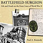 Battlefield Surgeon: Life and Death on the Front Lines of World War II: American Warrior Series | Paul A. Kennedy
