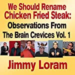We Should Rename Chicken Fried Steak: Observations from the Brain Crevices, Volume 1 | Jimmy Loram