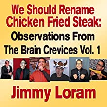 We Should Rename Chicken Fried Steak: Observations from the Brain Crevices, Volume 1 Audiobook by Jimmy Loram Narrated by Jimmy Loram