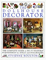 The Doll House Decorator: The Complete Guide to Do-It-Yourself Furnishings for Dolls and Dollhouses
