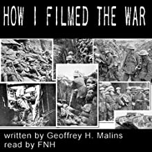 How I Filmed the War (       UNABRIDGED) by Geoffrey H Malins Narrated by Felbrigg Napoleon Herriot