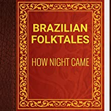 Brazilian Folktales: How Night Came (       UNABRIDGED) by Elsie Spicer Narrated by Anastasia Bertollo