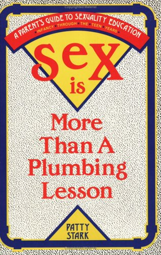 Sex Is More Than a Plumbing Lesson: A Parents' Guide to Sexuality Education for Infants Through the Teen Years, Patty Stark