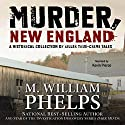 Murder, New England: A Historical Collection of Killer True-Crime Tales Audiobook by M. William Phelps Narrated by Kevin Pierce