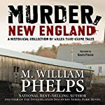 Murder, New England: A Historical Collection of Killer True-Crime Tales | M. William Phelps