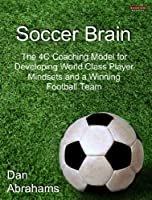 Soccer Brain: The 4C Coaching Model for Developing World Class Player Mindsets and a Winning Football Team (English Edition)
