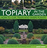 Topiary in the Garden: How to Clip, Train and Shape Plants, Shown in More Than 100 Stunning Images