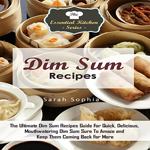 Dim Sum Recipes: The Ultimate Dim Sum Recipes Guide for Quick, Delicious, Mouthwatering Dim Sum by Sarah Sophia