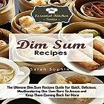 Dim Sum Recipes: The Ultimate Dim Sum Recipes Guide for Quick, Delicious, Mouthwatering Dim Sum | Sarah Sophia