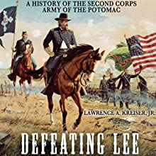 Defeating Lee: A History of the Second Corps, Army of the Potomac (       UNABRIDGED) by Lawrence A. Kreiser Jr. Narrated by Gerry Burke